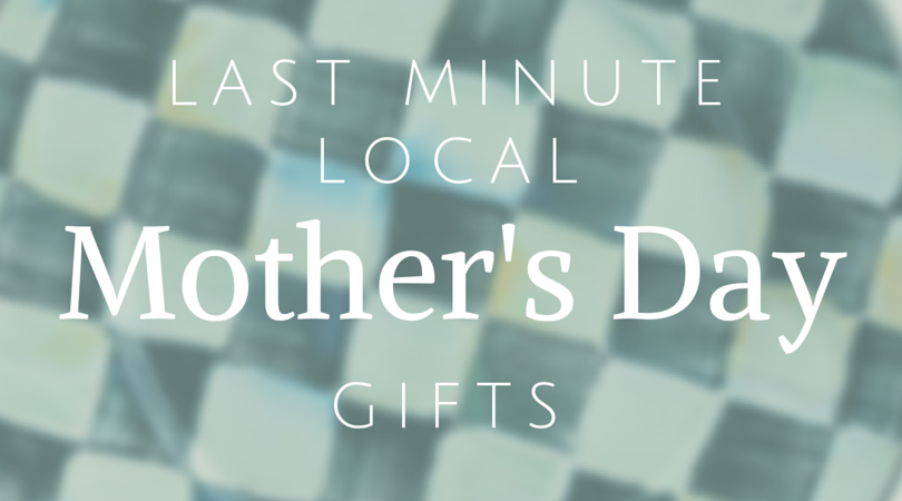 Mother's Day: Last Minute [Local] Gifts